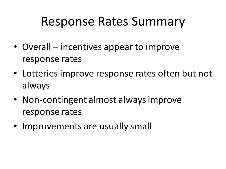 Response Rates Summary Overall – incentives appear to improve response rates Lotteries improve response rates often but not always Non-contingent almo