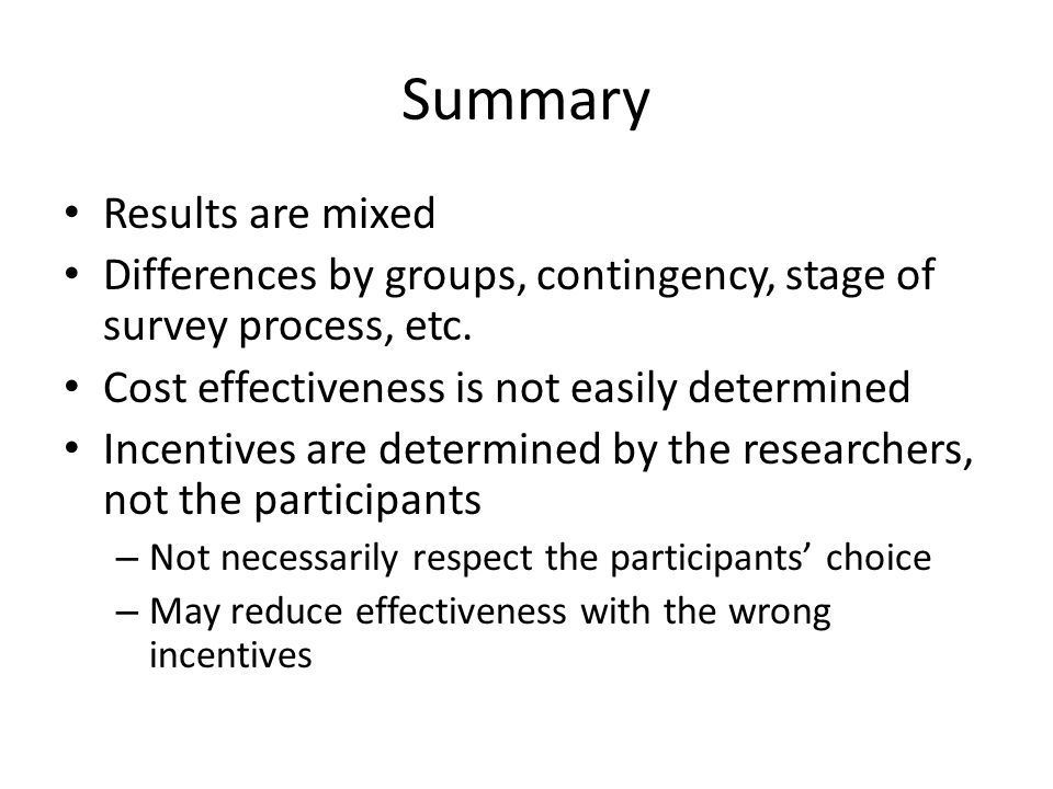 Summary Results are mixed Differences by groups, contingency, stage of survey process, etc. Cost effectiveness is not easily determined Incentives are