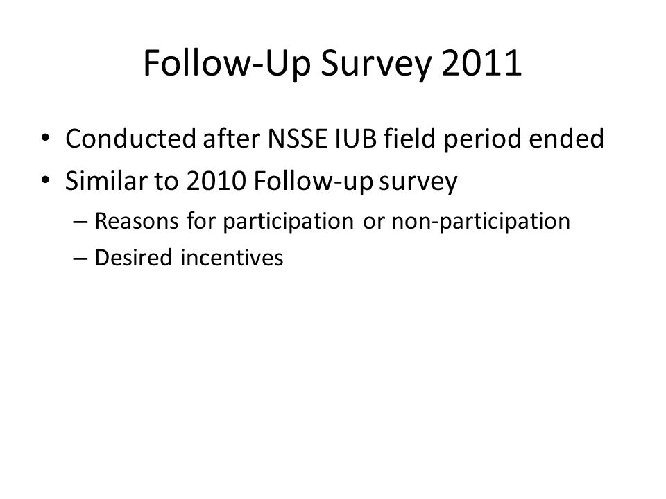 Follow-Up Survey 2011 Conducted after NSSE IUB field period ended Similar to 2010 Follow-up survey – Reasons for participation or non-participation – Desired incentives