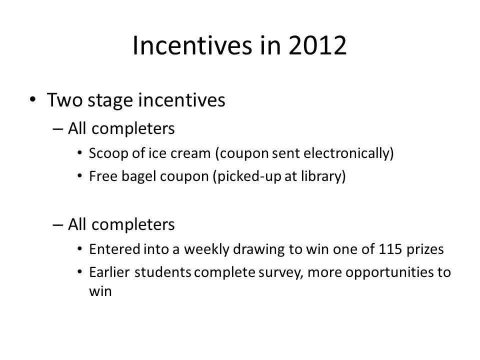 Incentives in 2012 Two stage incentives – All completers Scoop of ice cream (coupon sent electronically) Free bagel coupon (picked-up at library) – Al