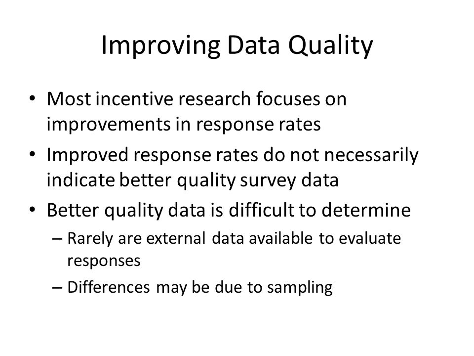 Improving Data Quality Most incentive research focuses on improvements in response rates Improved response rates do not necessarily indicate better qu