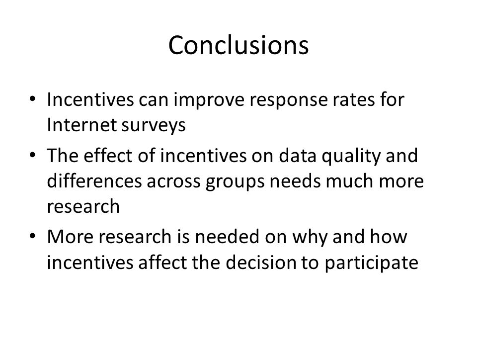 Conclusions Incentives can improve response rates for Internet surveys The effect of incentives on data quality and differences across groups needs mu