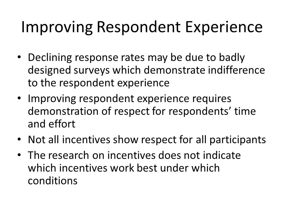 Improving Respondent Experience Declining response rates may be due to badly designed surveys which demonstrate indifference to the respondent experience Improving respondent experience requires demonstration of respect for respondents time and effort Not all incentives show respect for all participants The research on incentives does not indicate which incentives work best under which conditions