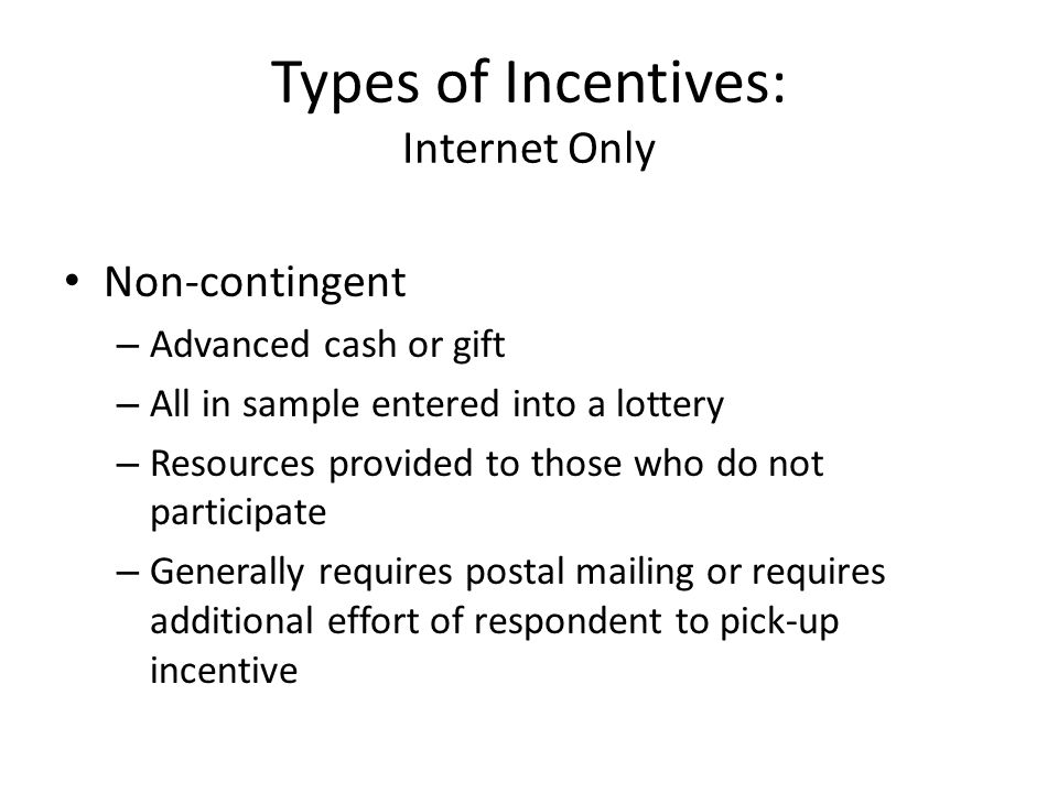 Types of Incentives: Internet Only Non-contingent – Advanced cash or gift – All in sample entered into a lottery – Resources provided to those who do not participate – Generally requires postal mailing or requires additional effort of respondent to pick-up incentive