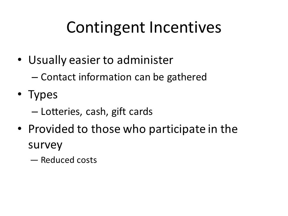 Contingent Incentives Usually easier to administer – Contact information can be gathered Types – Lotteries, cash, gift cards Provided to those who par