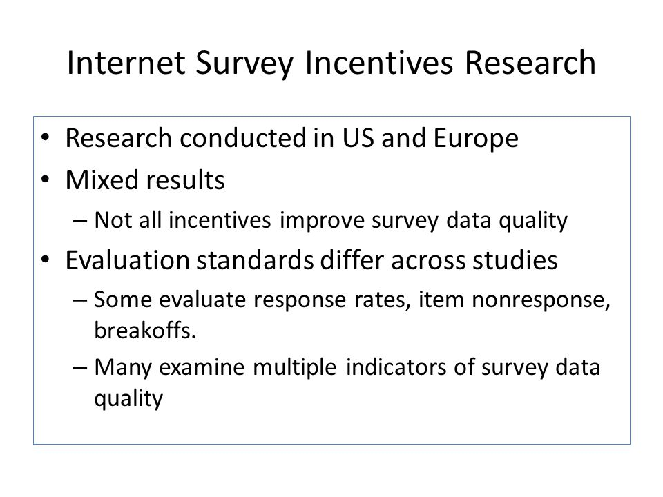 Internet Survey Incentives Research Research conducted in US and Europe Mixed results – Not all incentives improve survey data quality Evaluation stan