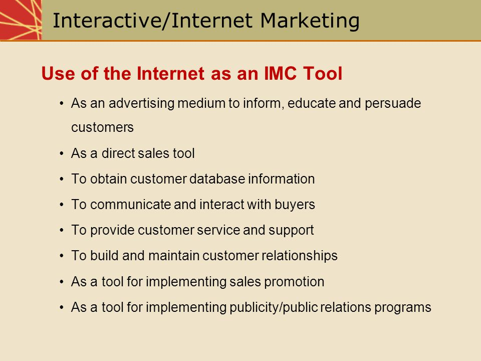Interactive/Internet Marketing Use of the Internet as an IMC Tool As an advertising medium to inform, educate and persuade customers As a direct sales