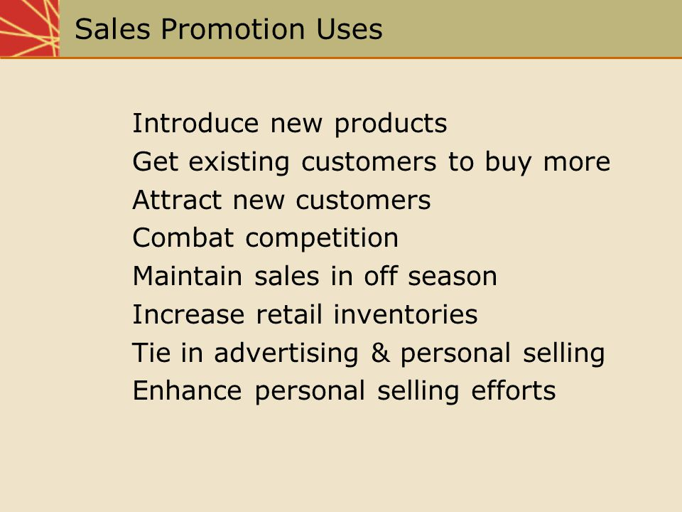 Sales Promotion Uses Introduce new products Get existing customers to buy more Attract new customers Combat competition Maintain sales in off season I
