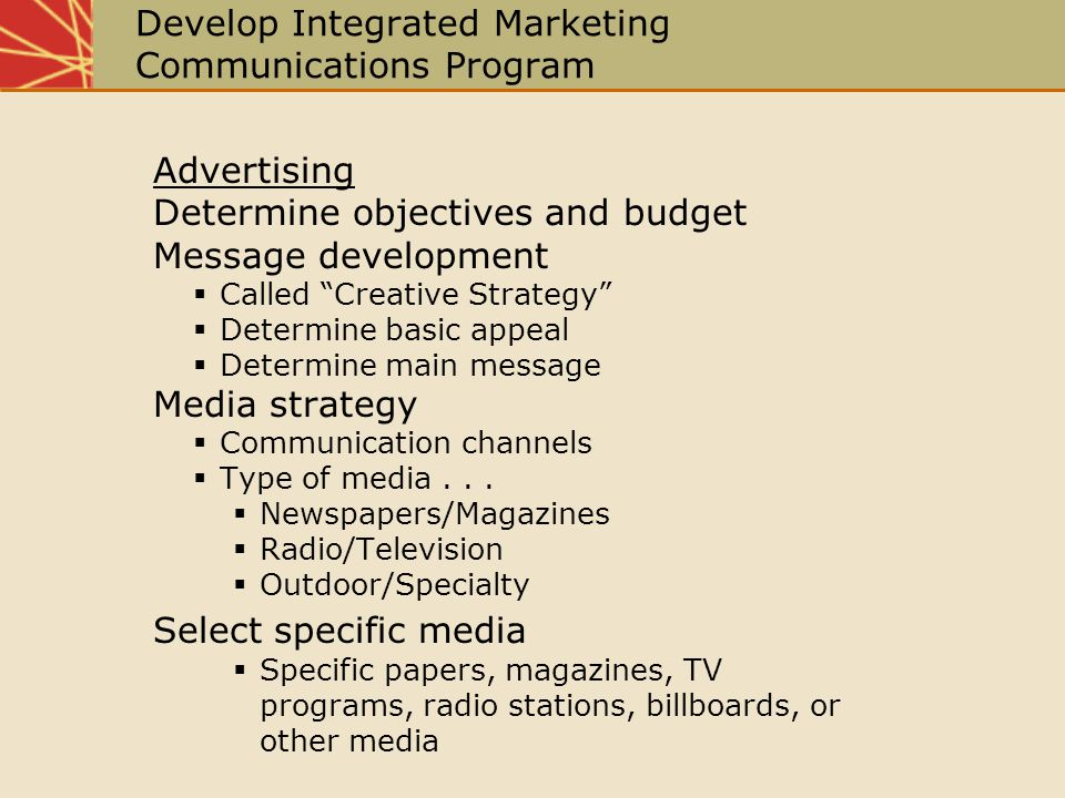 Develop Integrated Marketing Communications Program Advertising Determine objectives and budget Message development Called Creative Strategy Determine