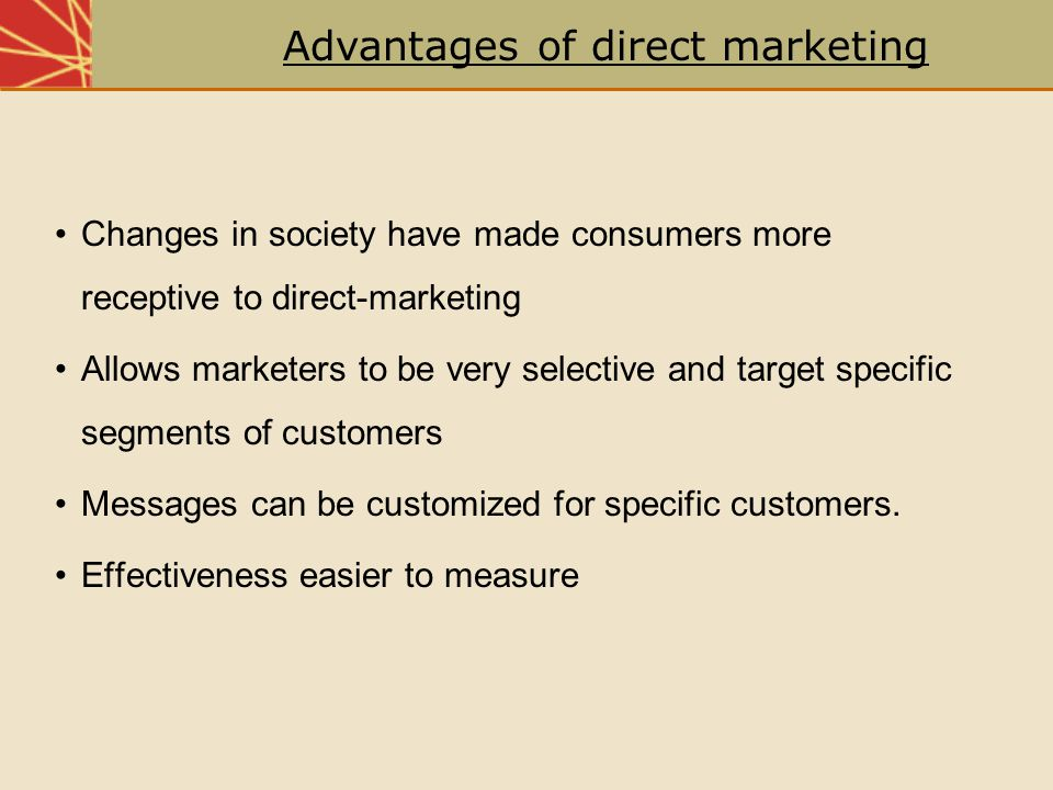 Changes in society have made consumers more receptive to direct-marketing Allows marketers to be very selective and target specific segments of custom