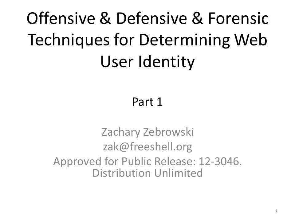 Offensive & Defensive & Forensic Techniques for Determining Web User Identity Part 1 Zachary Zebrowski zak@freeshell.org Approved for Public Release: