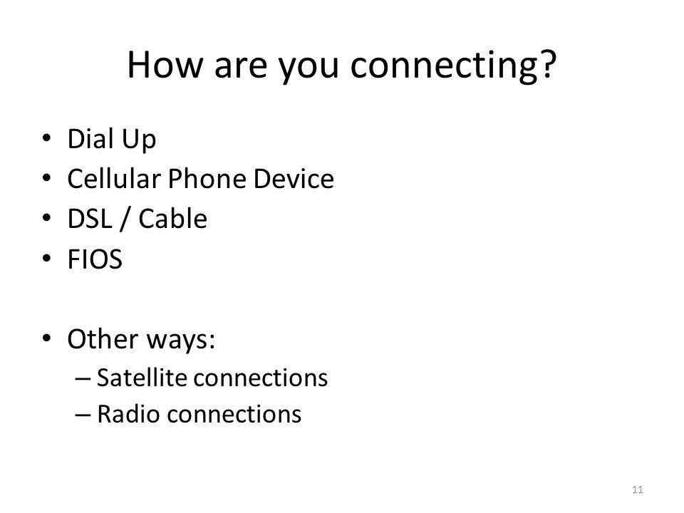How are you connecting? Dial Up Cellular Phone Device DSL / Cable FIOS Other ways: – Satellite connections – Radio connections 11