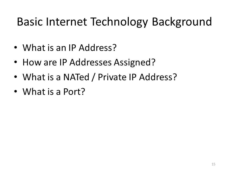 Basic Internet Technology Background 15 What is an IP Address? How are IP Addresses Assigned? What is a NATed / Private IP Address? What is a Port?