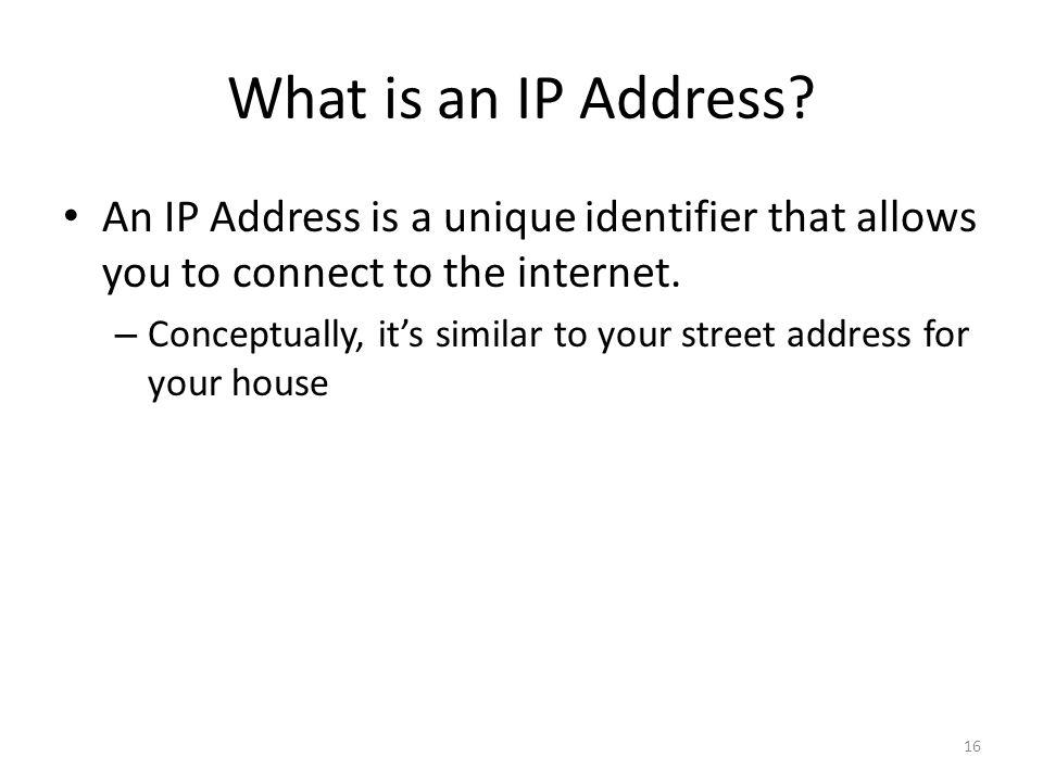 What is an IP Address? 16 An IP Address is a unique identifier that allows you to connect to the internet. – Conceptually, its similar to your street