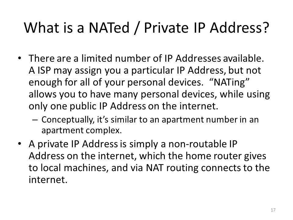 What is a NATed / Private IP Address? 17 There are a limited number of IP Addresses available. A ISP may assign you a particular IP Address, but not e