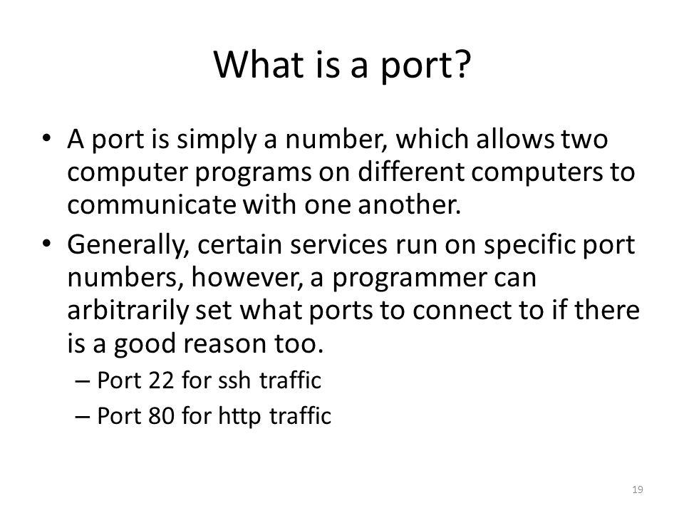 What is a port? 19 A port is simply a number, which allows two computer programs on different computers to communicate with one another. Generally, ce