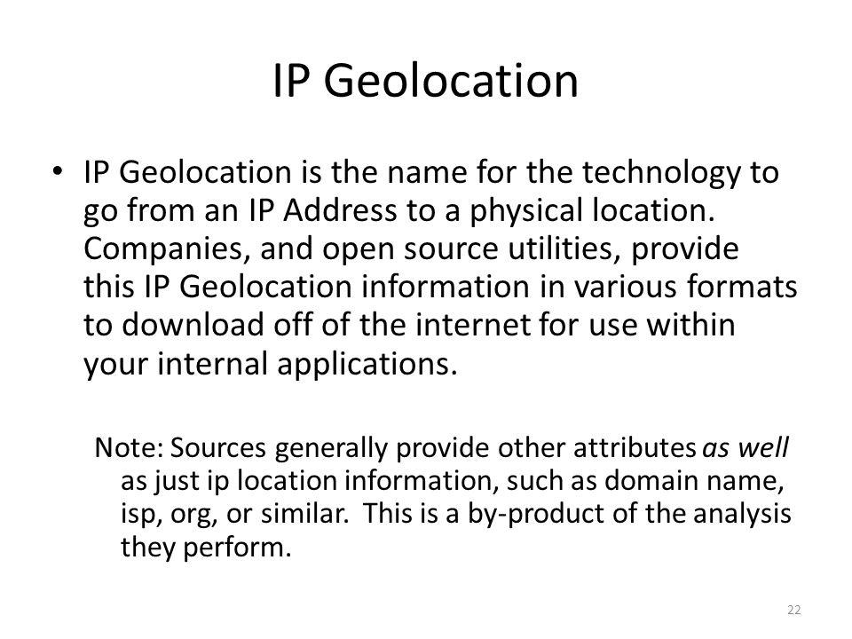 IP Geolocation 22 IP Geolocation is the name for the technology to go from an IP Address to a physical location. Companies, and open source utilities,