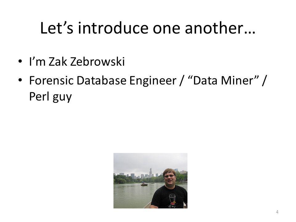 Lets introduce one another… 4 Im Zak Zebrowski Forensic Database Engineer / Data Miner / Perl guy