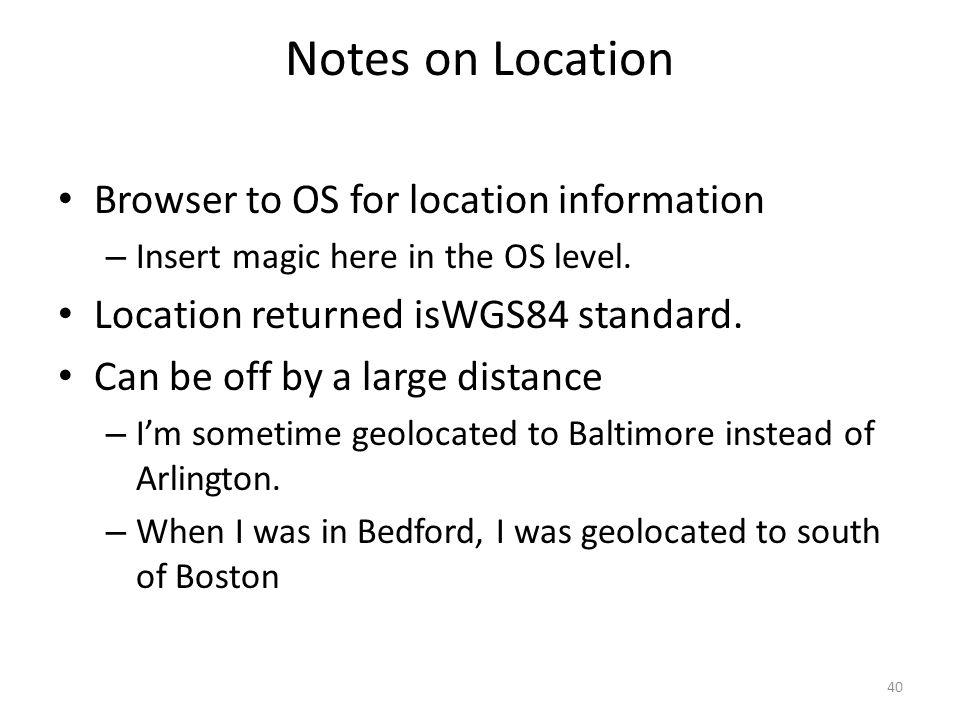 Notes on Location Browser to OS for location information – Insert magic here in the OS level. Location returned isWGS84 standard. Can be off by a larg