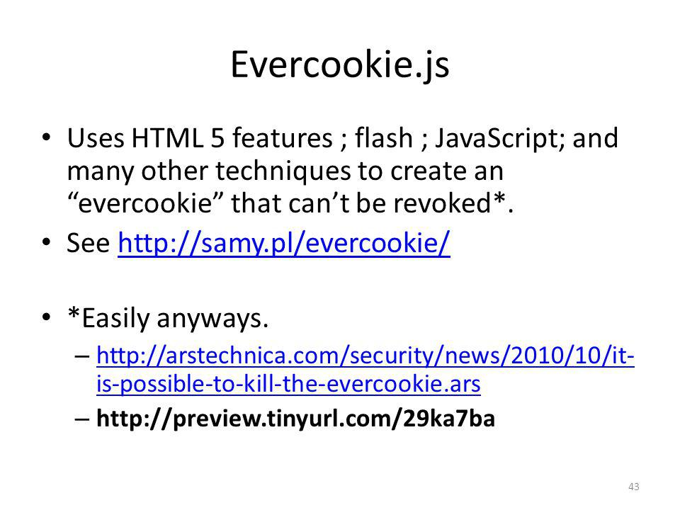 Evercookie.js 43 Uses HTML 5 features ; flash ; JavaScript; and many other techniques to create an evercookie that cant be revoked*. See http://samy.p