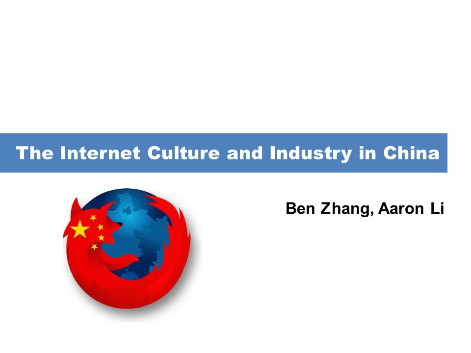 Ben Zhang, Aaron Li The Internet Culture and Industry in China