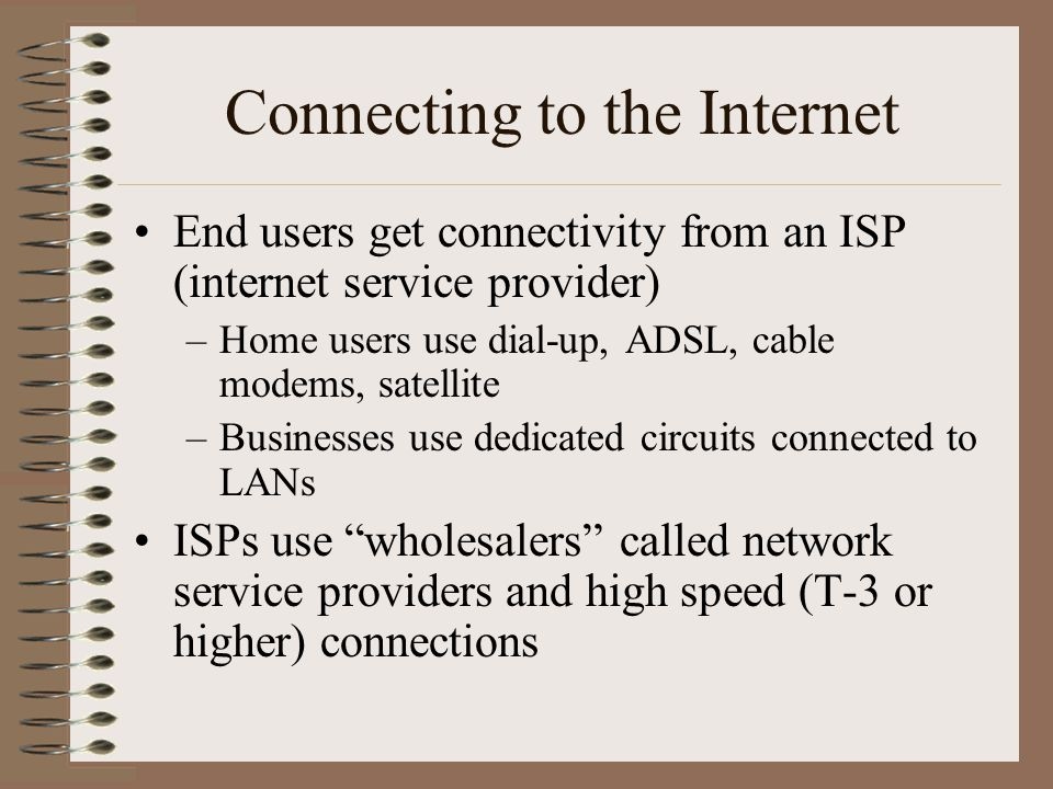Connecting to the Internet End users get connectivity from an ISP (internet service provider) –Home users use dial-up, ADSL, cable modems, satellite –Businesses use dedicated circuits connected to LANs ISPs use wholesalers called network service providers and high speed (T-3 or higher) connections