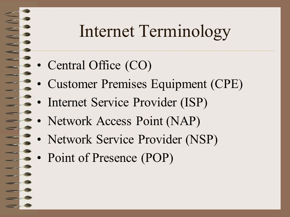 Internet Terminology Central Office (CO) Customer Premises Equipment (CPE) Internet Service Provider (ISP) Network Access Point (NAP) Network Service Provider (NSP) Point of Presence (POP)