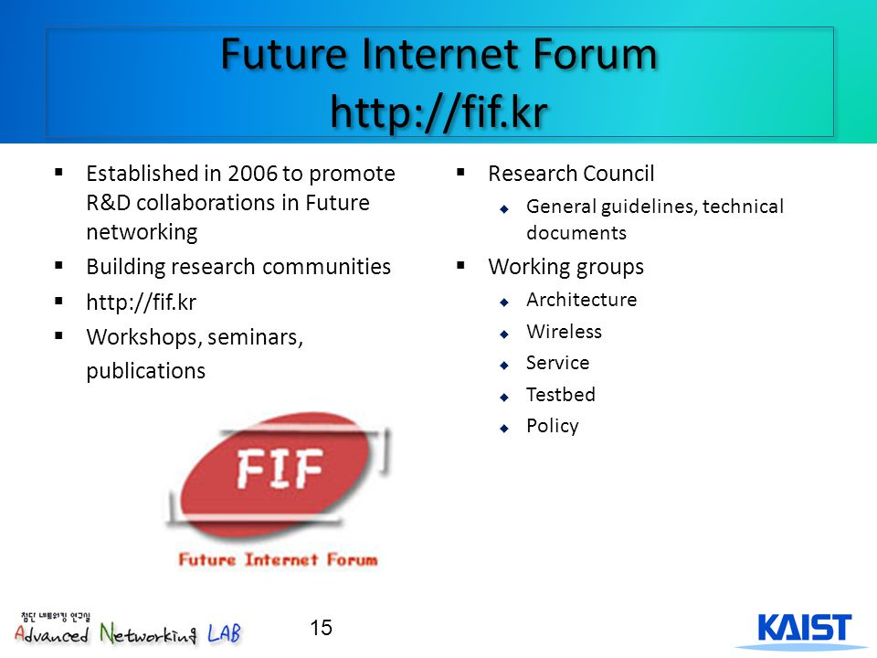 Future Internet Forum http://fif.kr Established in 2006 to promote R&D collaborations in Future networking Building research communities http://fif.kr Workshops, seminars, publications Research Council General guidelines, technical documents Working groups Architecture Wireless Service Testbed Policy 15