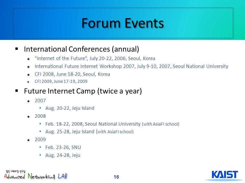 16 Forum Events International Conferences (annual) Internet of the Future, July 20-22, 2006, Seoul, Korea International Future Internet Workshop 2007, July 9-10, 2007, Seoul National University CFI 2008, June 18-20, Seoul, Korea CFI 2009, June 17-19, 2009 Future Internet Camp (twice a year) 2007 Aug.
