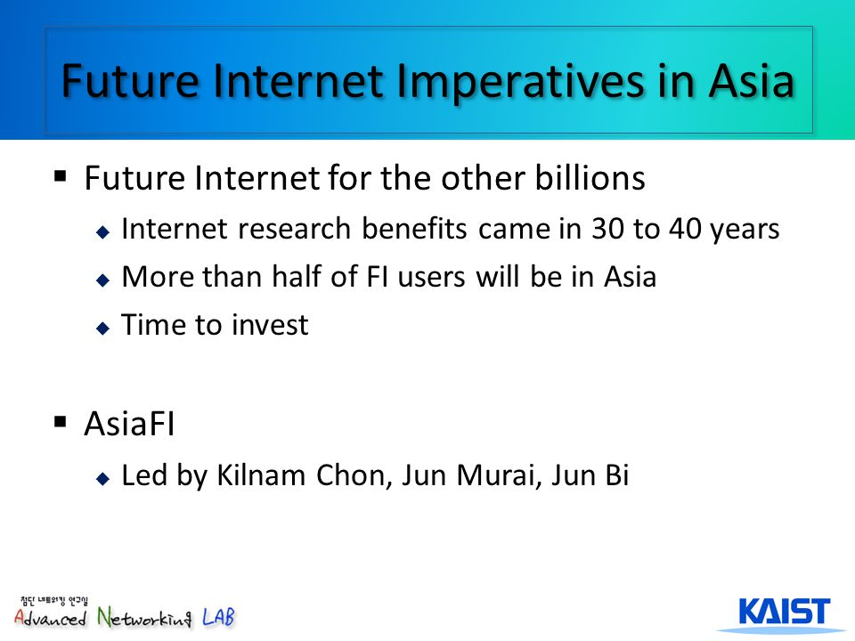 3 Future Internet Projects in Korea FI Key Technology Research by Yanghee Choi since 2007 IITA Robust Mobility Management CASFI (Collect, Analyze, and Share for Future Internet): High-Precision Measurement and Analysis Research Next Generation Network ITRC (Jongkwon Kim) Future Internet Modelling (Junghan Kim) Interdisciplinary ETRI Virtualized Platform Testbeds (KOREN, KREONET) Industry (Samsung)