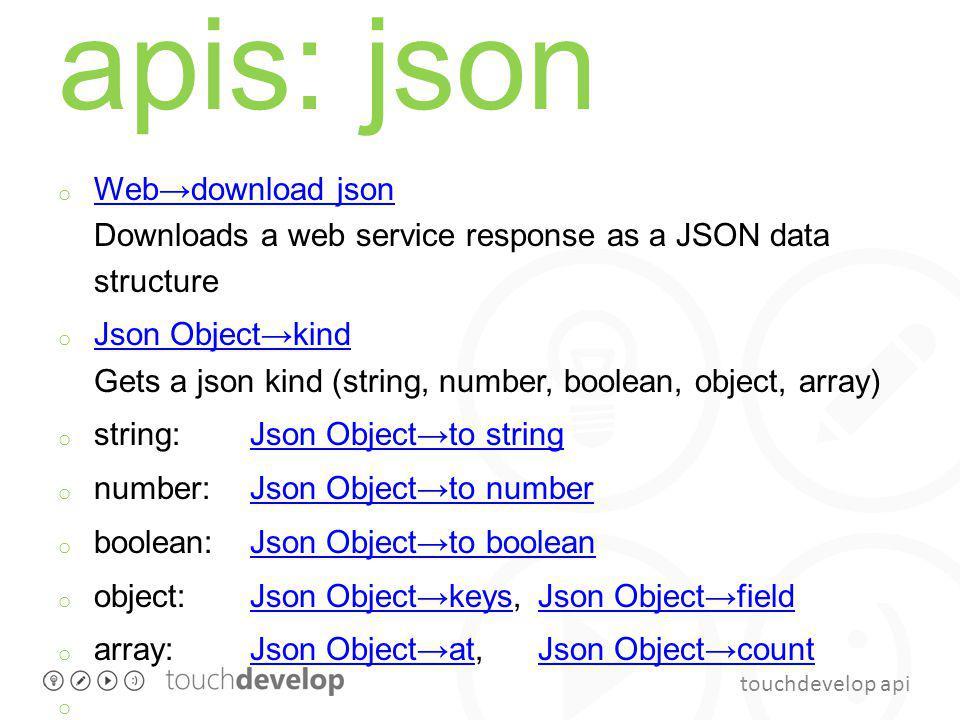 touchdevelop api apis: json o Webdownload json Downloads a web service response as a JSON data structure Webdownload json o Json Objectkind Gets a json kind (string, number, boolean, object, array) Json Objectkind o string: Json Objectto stringJson Objectto string o number: Json Objectto numberJson Objectto number o boolean: Json Objectto booleanJson Objectto boolean o object: Json Objectkeys, Json ObjectfieldJson ObjectkeysJson Objectfield o array: Json Objectat, Json ObjectcountJson ObjectatJson Objectcount o