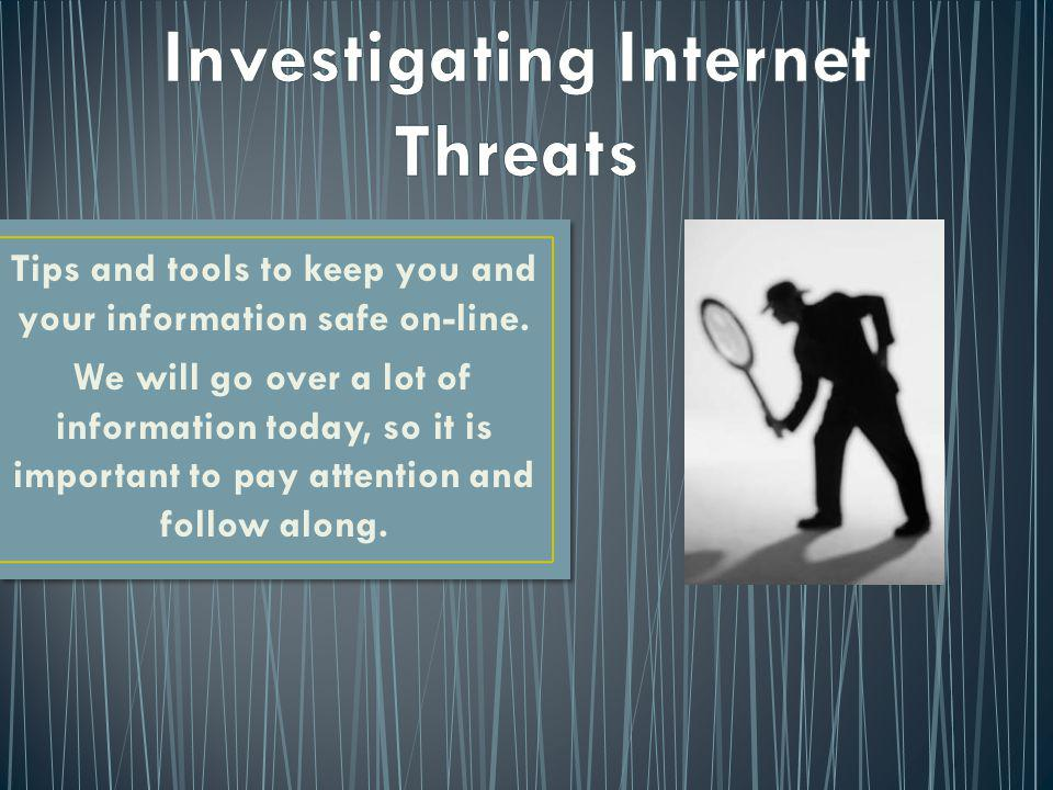 Tips and tools to keep you and your information safe on-line. We will go over a lot of information today, so it is important to pay attention and foll