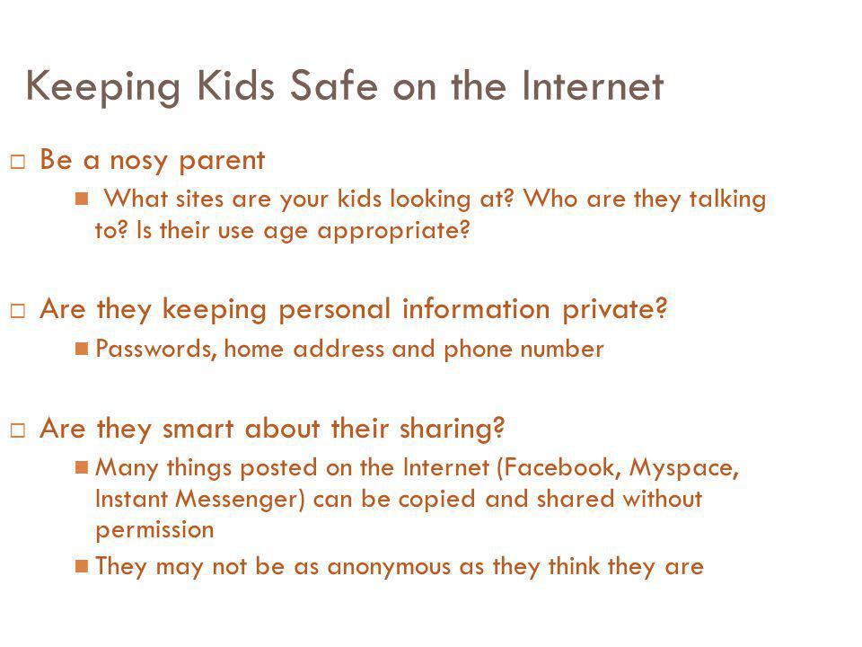 Keeping Kids Safe on the Internet Be a nosy parent What sites are your kids looking at? Who are they talking to? Is their use age appropriate? Are the