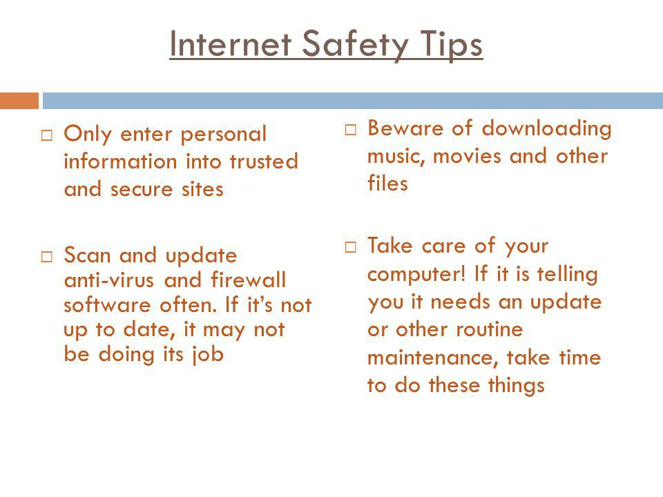 Internet Safety Tips Only enter personal information into trusted and secure sites Scan and update anti-virus and firewall software often. If its not