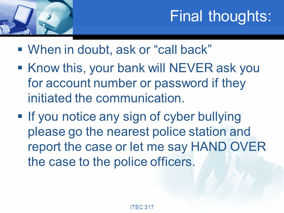 Final thoughts: When in doubt, ask or call back Know this, your bank will NEVER ask you for account number or password if they initiated the communica