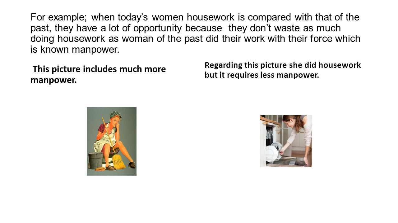 For example; when todays women housework is compared with that of the past, they have a lot of opportunity because they dont waste as much doing housework as woman of the past did their work with their force which is known manpower.