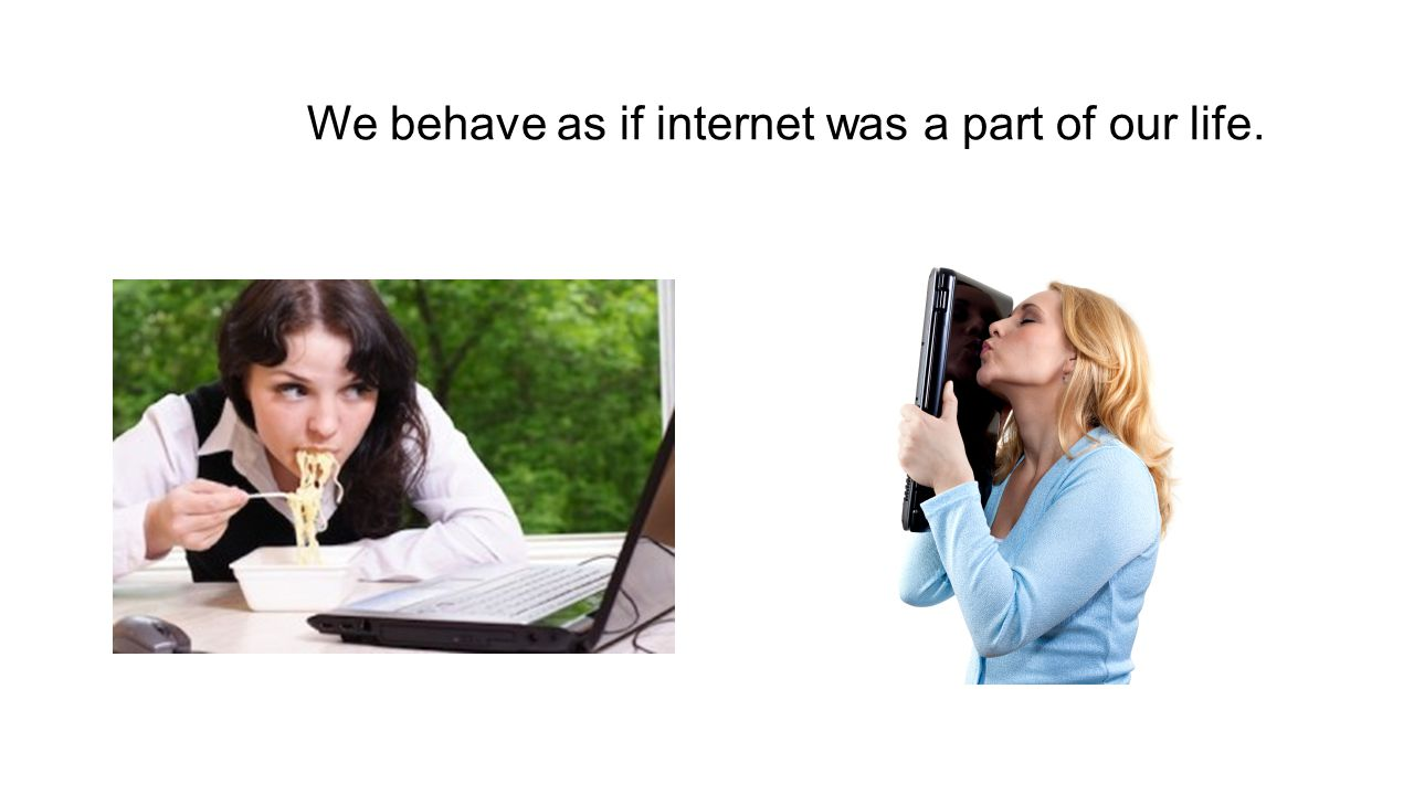 We behave as if internet was a part of our life.