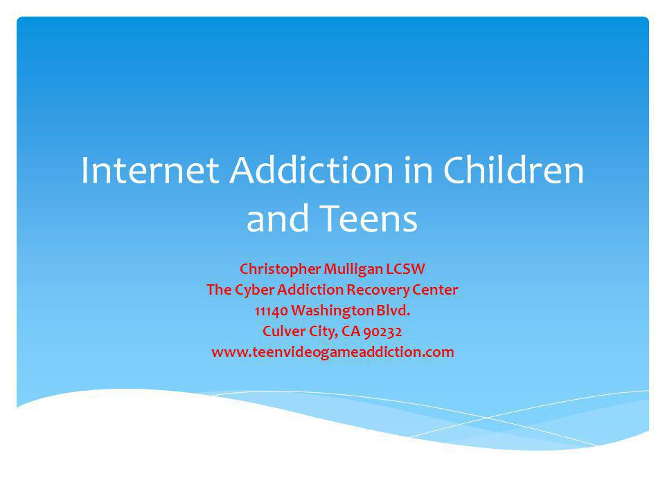 Internet Addiction in Children and Teens Christopher Mulligan LCSW The Cyber Addiction Recovery Center 11140 Washington Blvd. Culver City, CA 90232 ww