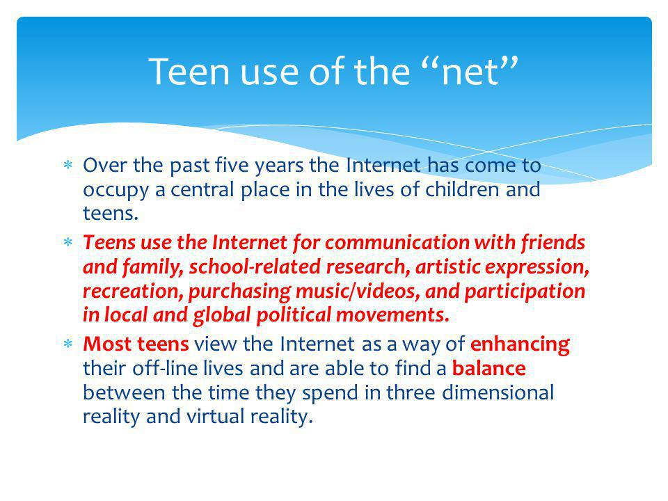 Over the past five years the Internet has come to occupy a central place in the lives of children and teens. Teens use the Internet for communication