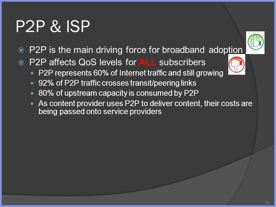 P2P & ISP P2P is the main driving force for broadband adoption P2P affects QoS levels for ALL subscribers P2P represents 60% of Internet traffic and s
