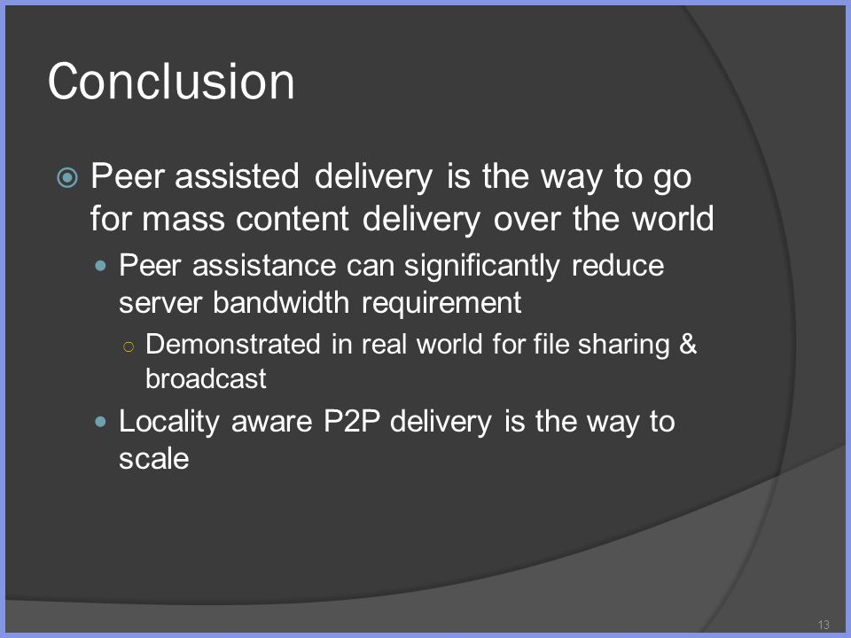 Conclusion 13 Peer assisted delivery is the way to go for mass content delivery over the world Peer assistance can significantly reduce server bandwidth requirement Demonstrated in real world for file sharing & broadcast Locality aware P2P delivery is the way to scale