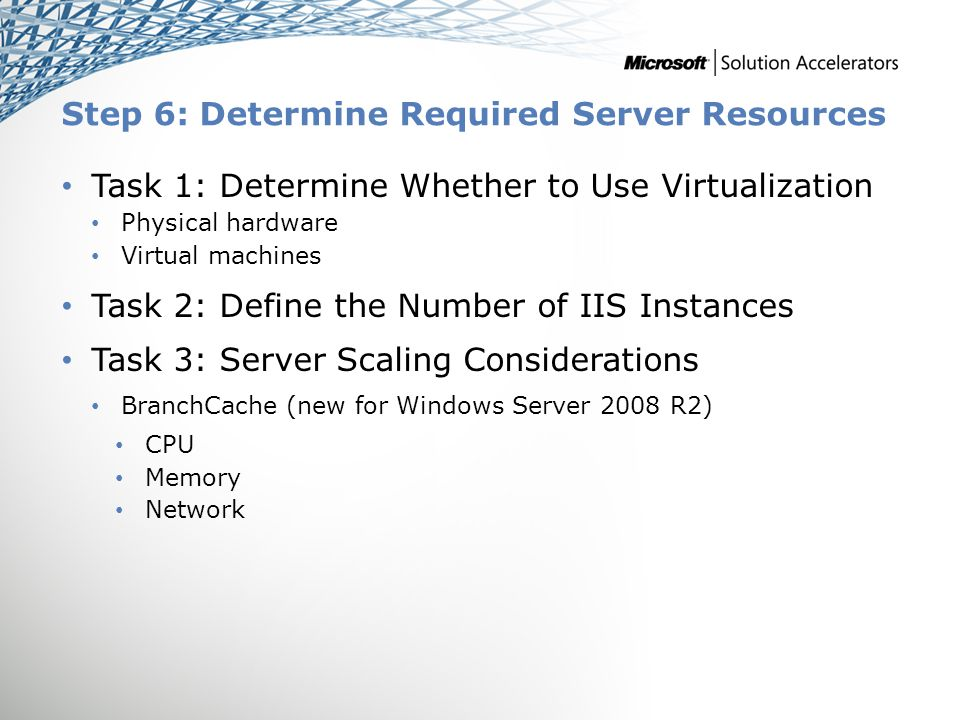 Step 6: Determine Required Server Resources Task 1: Determine Whether to Use Virtualization Physical hardware Virtual machines Task 2: Define the Numb
