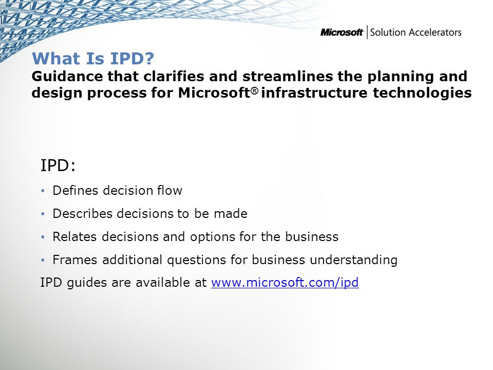 What Is IPD? Guidance that clarifies and streamlines the planning and design process for Microsoft ® infrastructure technologies IPD: Defines decision