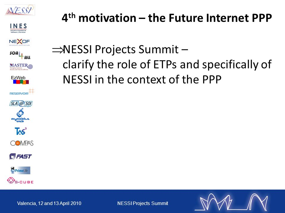 4 th motivation – the Future Internet PPP NESSI Projects Summit – clarify the role of ETPs and specifically of NESSI in the context of the PPP Valencia, 12 and 13 April 2010NESSI Projects Summit