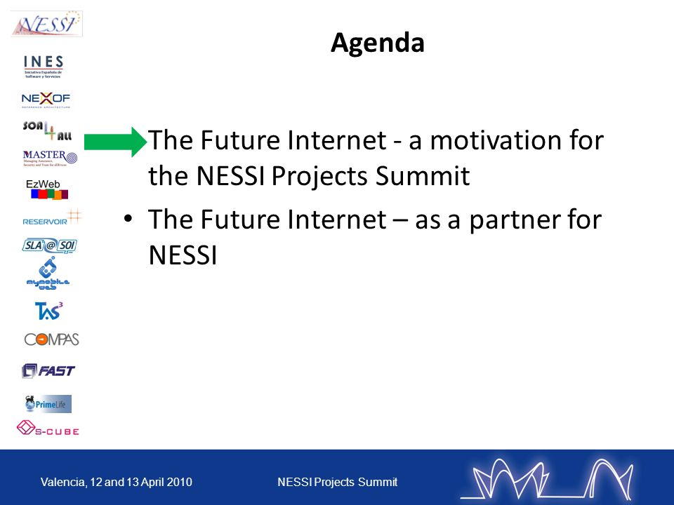 Agenda The Future Internet - a motivation for the NESSI Projects Summit The Future Internet – as a partner for NESSI Valencia, 12 and 13 April 2010NESSI Projects Summit