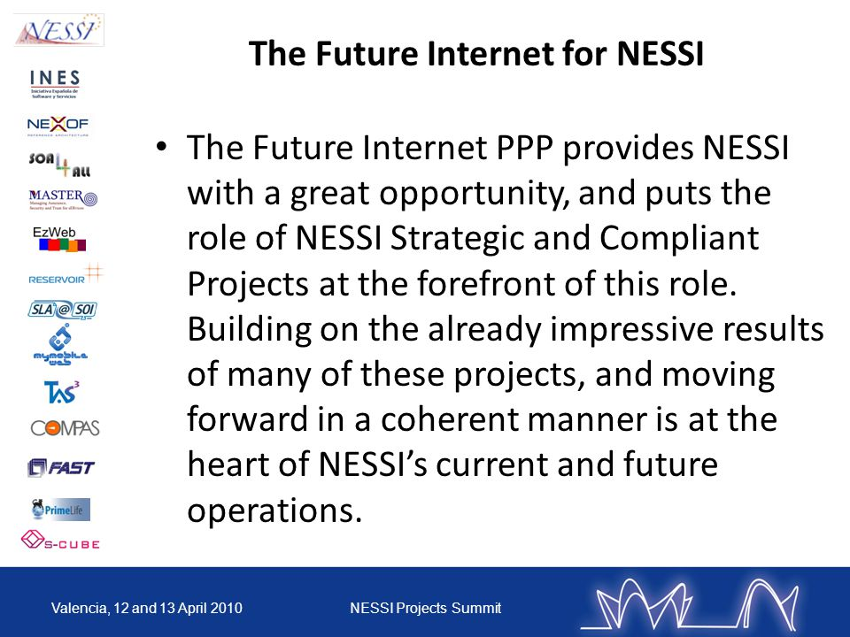 The Future Internet for NESSI The Future Internet PPP provides NESSI with a great opportunity, and puts the role of NESSI Strategic and Compliant Projects at the forefront of this role.
