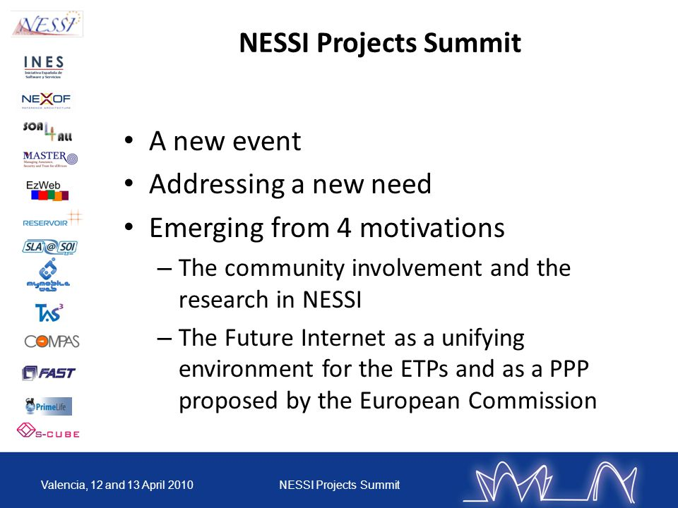 A new event Addressing a new need Emerging from 4 motivations – The community involvement and the research in NESSI – The Future Internet as a unifying environment for the ETPs and as a PPP proposed by the European Commission Valencia, 12 and 13 April 2010NESSI Projects Summit