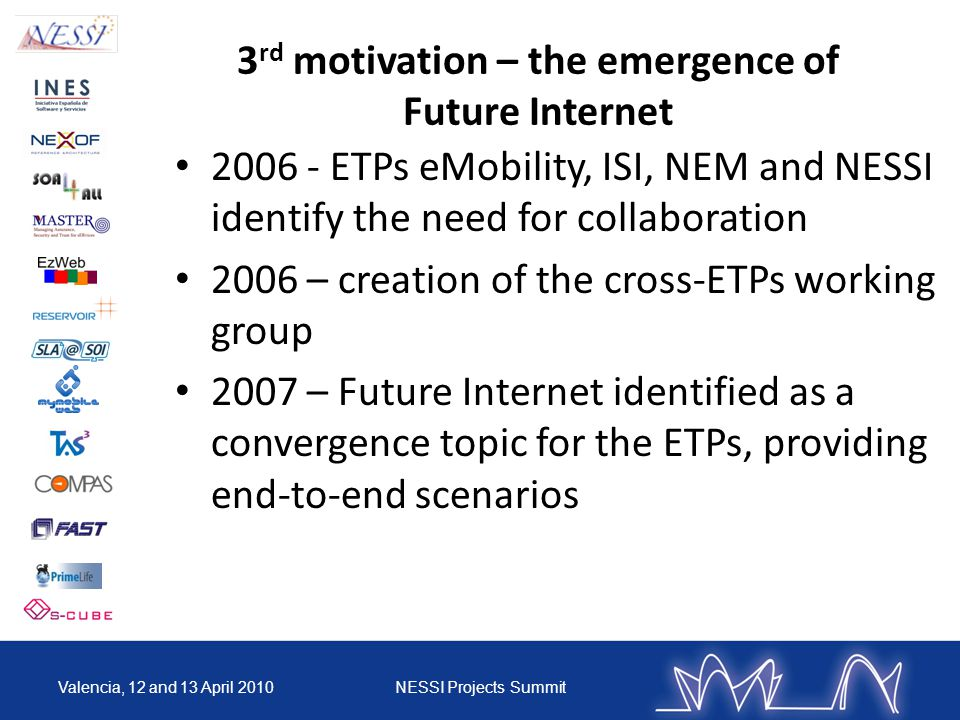 3 rd motivation – the emergence of Future Internet 2006 - ETPs eMobility, ISI, NEM and NESSI identify the need for collaboration 2006 – creation of the cross-ETPs working group 2007 – Future Internet identified as a convergence topic for the ETPs, providing end-to-end scenarios Valencia, 12 and 13 April 2010NESSI Projects Summit