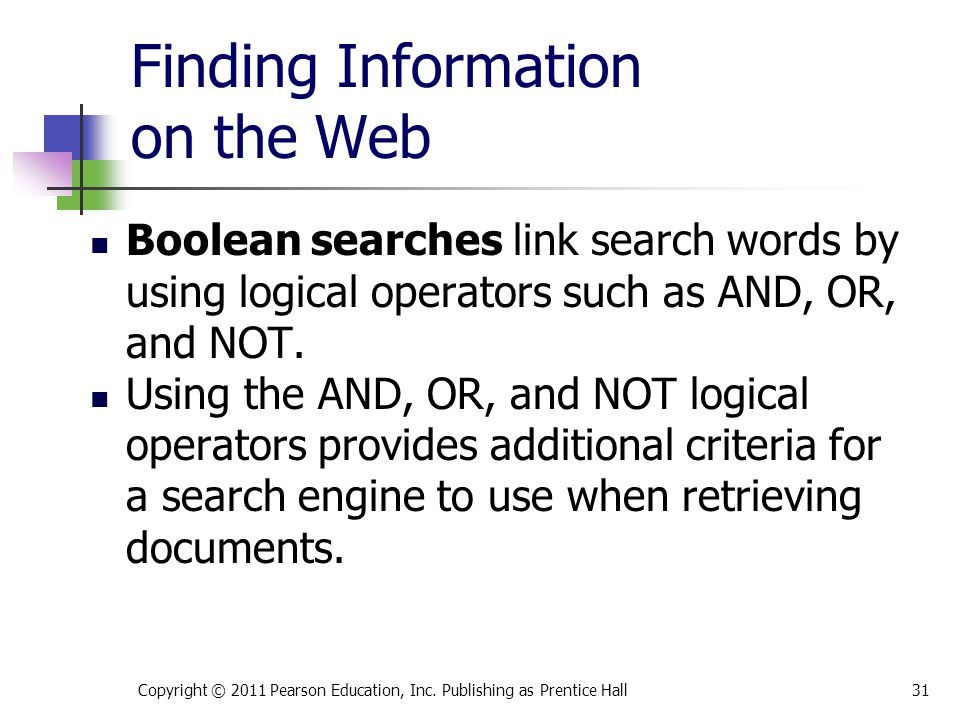 Finding Information on the Web Copyright © 2011 Pearson Education, Inc. Publishing as Prentice Hall31 Boolean searches link search words by using logi