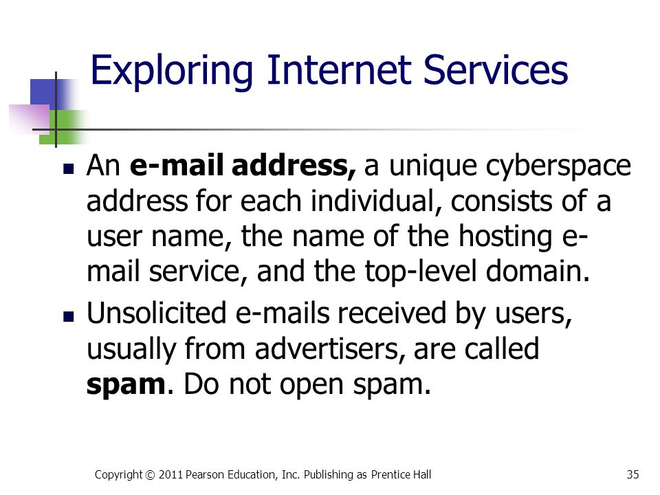 Exploring Internet Services An e-mail address, a unique cyberspace address for each individual, consists of a user name, the name of the hosting e- ma